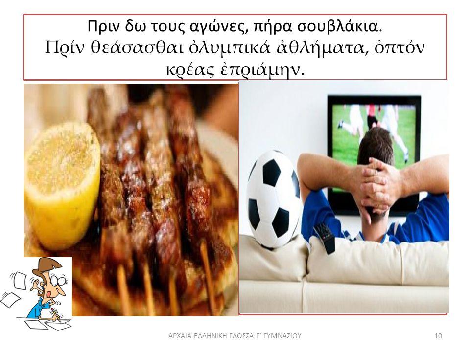 Πριν δω τους αγώνες, πήρα σουβλάκια.Πρίν θεάσασθαι ὀλυμπικά ἀθλήματα, ὀπτόν κρέας ἐπριάμην.