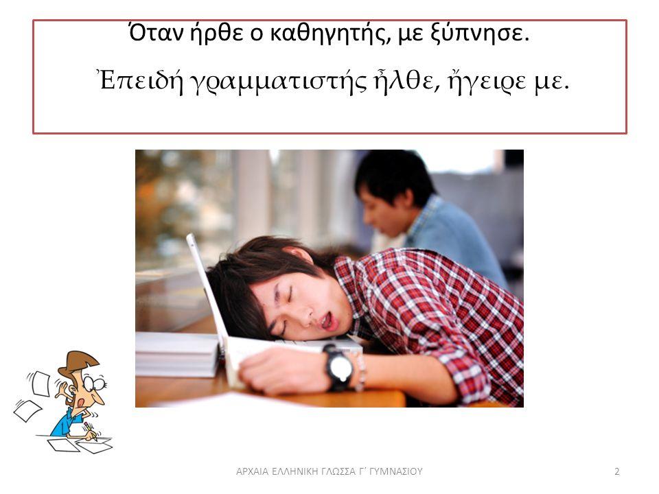 Όταν ήρθε ο καθηγητής, με ξύπνησε.Ἐπειδή γραμματιστής ἦλθε, ἤγειρε με.