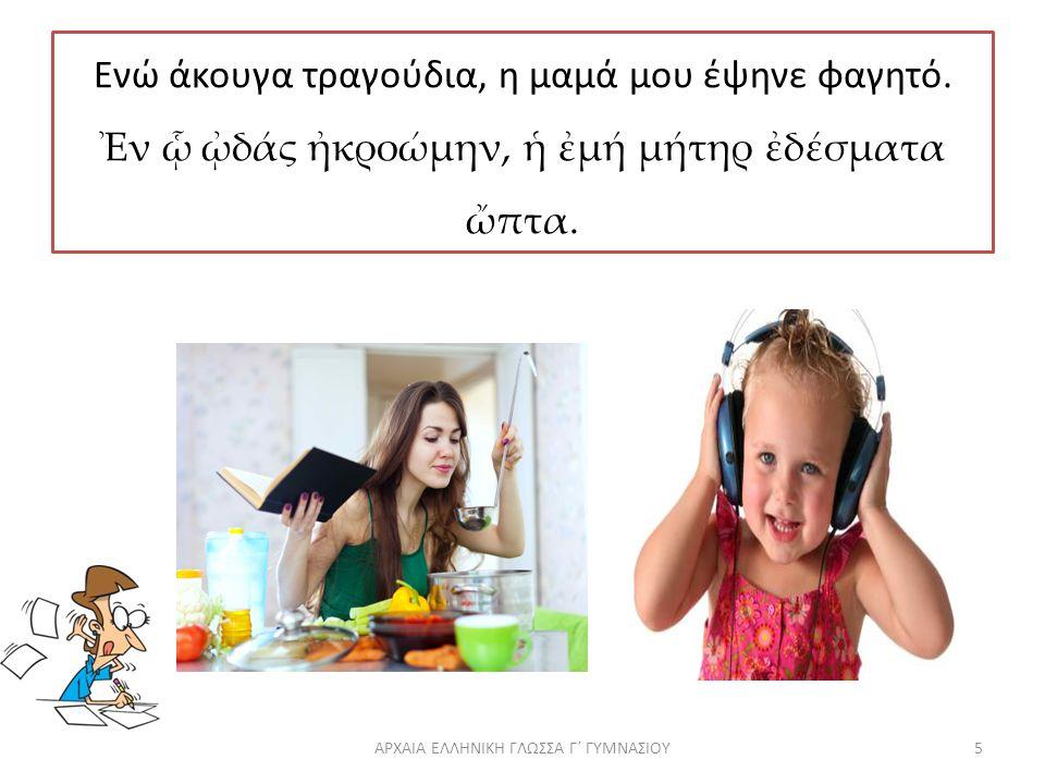 Ενώ άκουγα τραγούδια, η μαμά μου έψηνε φαγητό.Ἐν ᾧ ᾠδάς ἠκροώμην, ἡ ἐμή μήτηρ ἐδέσματα ὤπτα.