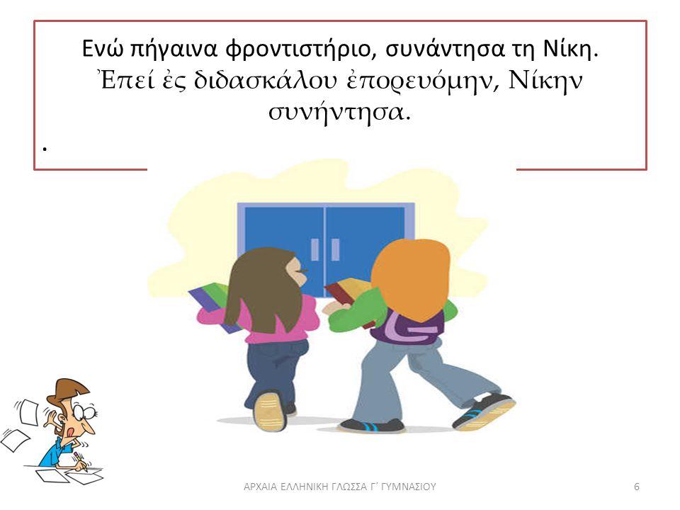 Ενώ πήγαινα φροντιστήριο, συνάντησα τη Νίκη.Ἐπεί ἐς διδασκάλου ἐπορευόμην, Νίκην συνήντησα..