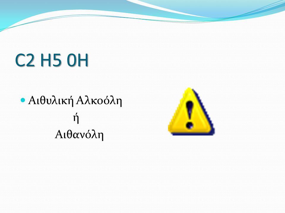 C2 H5 0H Αιθυλική Αλκοόλη ή Αιθανόλη