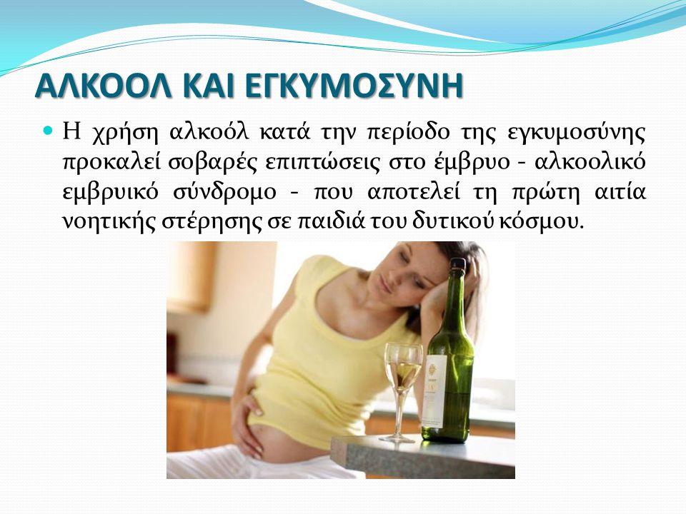 ΑΛΚΟΟΛ ΚΑΙ ΕΓΚΥΜΟΣΥΝΗ Η χρήση αλκοόλ κατά την περίοδο της εγκυμοσύνης προκαλεί σοβαρές επιπτώσεις στο έμβρυο - αλκοολικό εμβρυικό σύνδρομο - που αποτε
