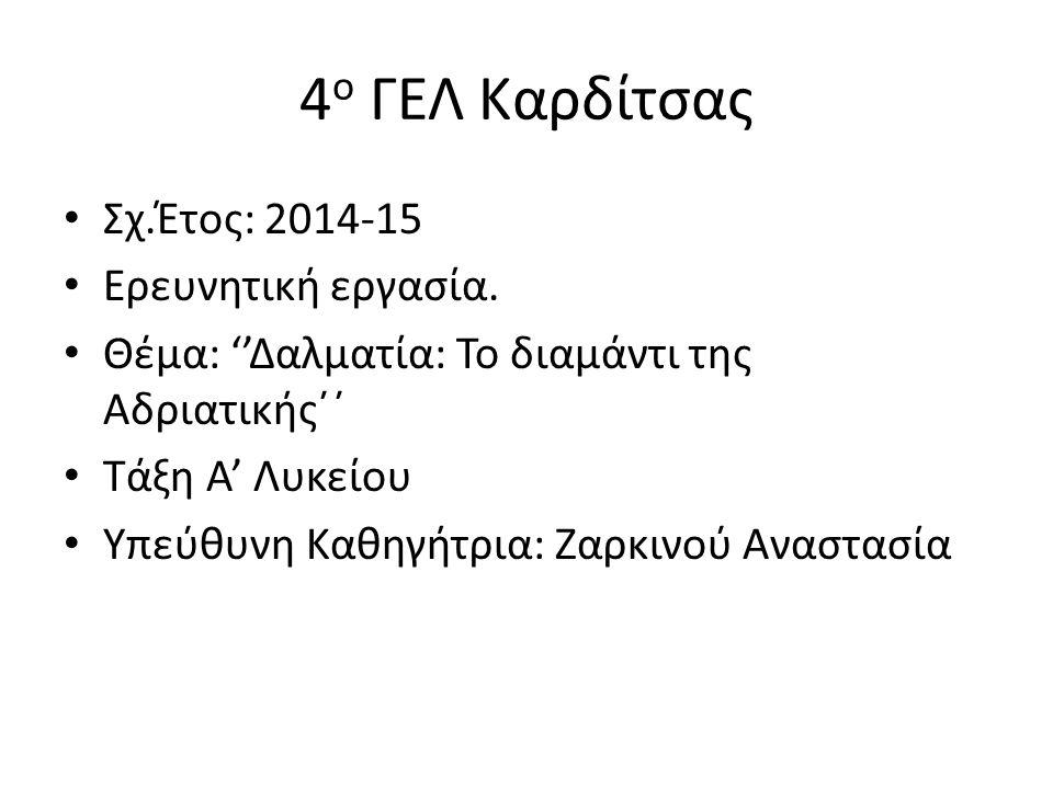 4 ο ΓΕΛ Καρδίτσας Σχ.Έτος: 2014-15 Ερευνητική εργασία. Θέμα: ''Δαλματία: Το διαμάντι της Αδριατικής΄΄ Τάξη Α' Λυκείου Υπεύθυνη Καθηγήτρια: Ζαρκινού Αν