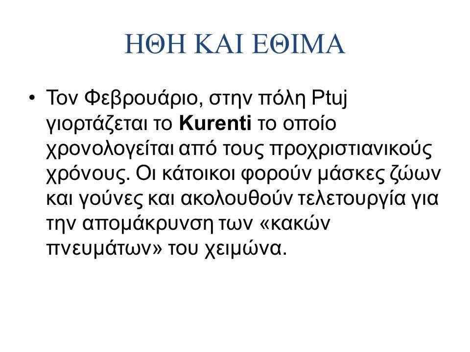 ΗΘΗ ΚΑΙ ΕΘΙΜΑ Τον Φεβρουάριο, στην πόλη Ptuj γιορτάζεται το Kurenti το οποίο χρονολογείται από τους προχριστιανικούς χρόνους. Οι κάτοικοι φορούν μάσκε