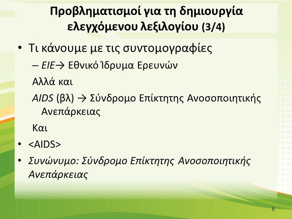 Προβληματισμοί για τη δημιουργία ελεγχόμενου λεξιλογίου (3/4) Τι κάνουμε με τις συντομογραφίες – ΕΙΕ→ Εθνικό Ίδρυμα Ερευνών Αλλά και AIDS (βλ) → Σύνδρ