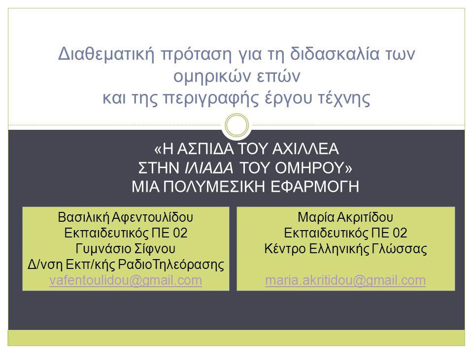Διαθεματική πρόταση για τη διδασκαλία των ομηρικών επών και της περιγραφής έργου τέχνης Βασιλική Αφεντουλίδου Εκπαιδευτικός ΠΕ 02 Γυμνάσιο Σίφνου Δ/νση Εκπ/κής ΡαδιοΤηλεόρασης vafentoulidou@gmail.com Μαρία Ακριτίδου Εκπαιδευτικός ΠΕ 02 Κέντρο Ελληνικής Γλώσσας maria.akritidou@gmail.com «Η ΑΣΠΙΔΑ ΤΟΥ ΑΧΙΛΛΕΑ ΣΤΗΝ ΙΛΙΑΔΑ ΤΟΥ ΟΜΗΡΟΥ» ΜΙΑ ΠΟΛΥΜΕΣΙΚΗ ΕΦΑΡΜΟΓΗ