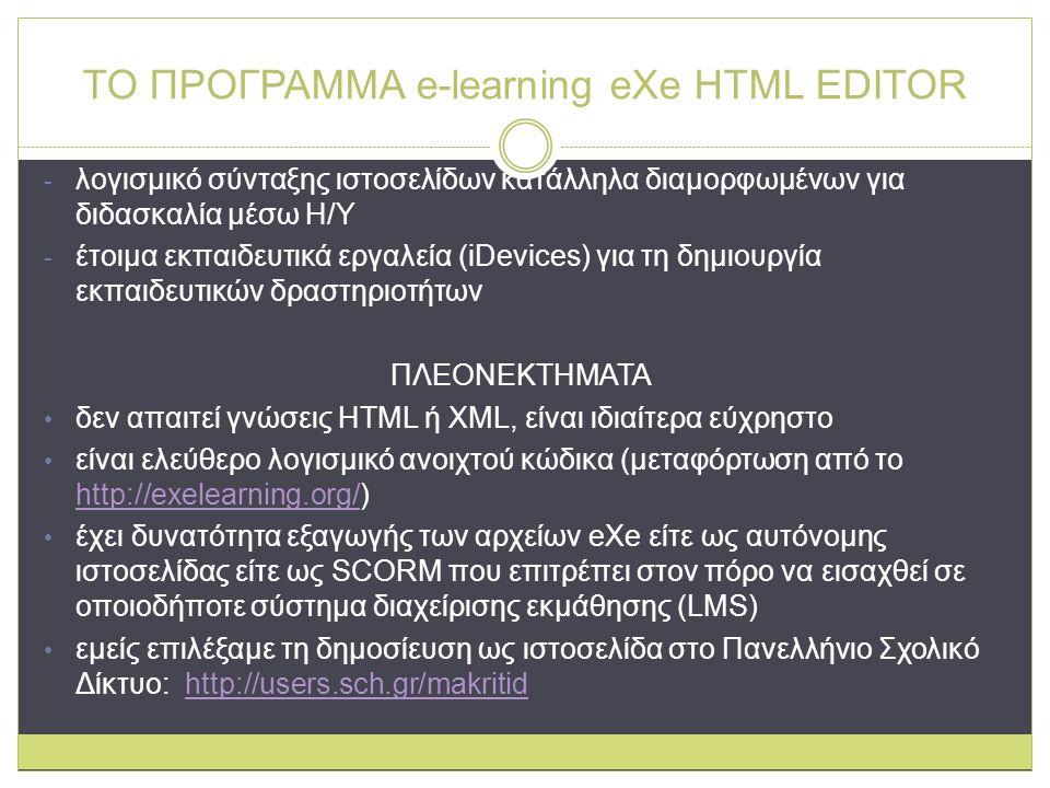 ΤΟ ΠΡΟΓΡΑΜΜΑ e-learning eXe HTML EDITOR - λογισμικό σύνταξης ιστοσελίδων κατάλληλα διαμορφωμένων για διδασκαλία μέσω Η/Υ - έτοιμα εκπαιδευτικά εργαλεία (iDevices) για τη δημιουργία εκπαιδευτικών δραστηριοτήτων ΠΛΕΟΝΕΚΤΗΜΑΤΑ δεν απαιτεί γνώσεις HTML ή XML, είναι ιδιαίτερα εύχρηστο είναι ελεύθερο λογισμικό ανοιχτού κώδικα (μεταφόρτωση από το http://exelearning.org/) http://exelearning.org/ έχει δυνατότητα εξαγωγής των αρχείων eXe είτε ως αυτόνομης ιστοσελίδας είτε ως SCORM που επιτρέπει στον πόρο να εισαχθεί σε οποιοδήποτε σύστημα διαχείρισης εκμάθησης (LMS) εμείς επιλέξαμε τη δημοσίευση ως ιστοσελίδα στο Πανελλήνιο Σχολικό Δίκτυο: http://users.sch.gr/makritidhttp://users.sch.gr/makritid