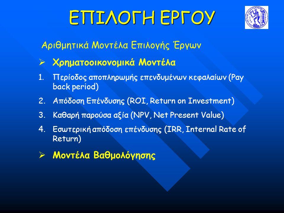 ΕΠΙΛΟΓΗ ΕΡΓΟΥ Αριθμητικά Μοντέλα Επιλογής Έργων  Xρηματοοικονομικά Μοντέλα 1.Περίοδος αποπληρωμής επενδυμένων κεφαλαίων (Pay back period) 2.Απόδοση Επένδυσης (ROI, Return on Investment) 3.Καθαρή παρούσα αξία (NPV, Net Present Value) 4.Εσωτερική απόδοση επένδυσης (IRR, Internal Rate of Return)  Μοντέλα Βαθμολόγησης