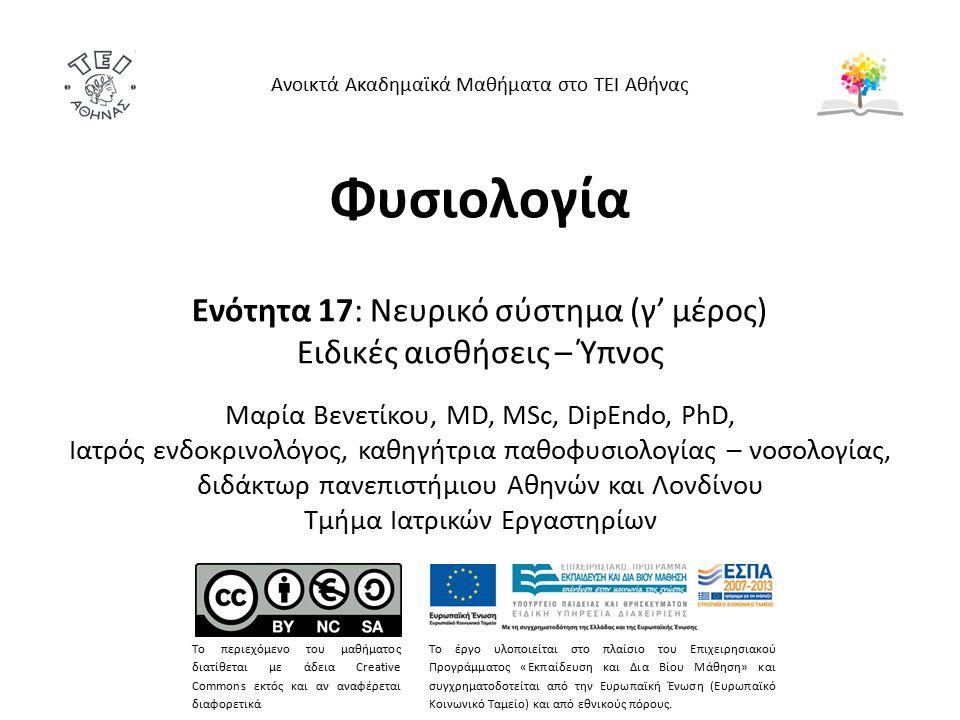 Φυσιολογία Ενότητα 17: Νευρικό σύστημα (γ' μέρος) Ειδικές αισθήσεις – Ύπνος Mαρία Bενετίκου, MD, MSc, DipEndo, PhD, Ιατρός ενδοκρινολόγος, καθηγήτρια παθοφυσιολογίας – νοσολογίας, διδάκτωρ πανεπιστήμιου Αθηνών και Λονδίνου Τμήμα Ιατρικών Εργαστηρίων Ανοικτά Ακαδημαϊκά Μαθήματα στο ΤΕΙ Αθήνας Το περιεχόμενο του μαθήματος διατίθεται με άδεια Creative Commons εκτός και αν αναφέρεται διαφορετικά Το έργο υλοποιείται στο πλαίσιο του Επιχειρησιακού Προγράμματος «Εκπαίδευση και Δια Βίου Μάθηση» και συγχρηματοδοτείται από την Ευρωπαϊκή Ένωση (Ευρωπαϊκό Κοινωνικό Ταμείο) και από εθνικούς πόρους.