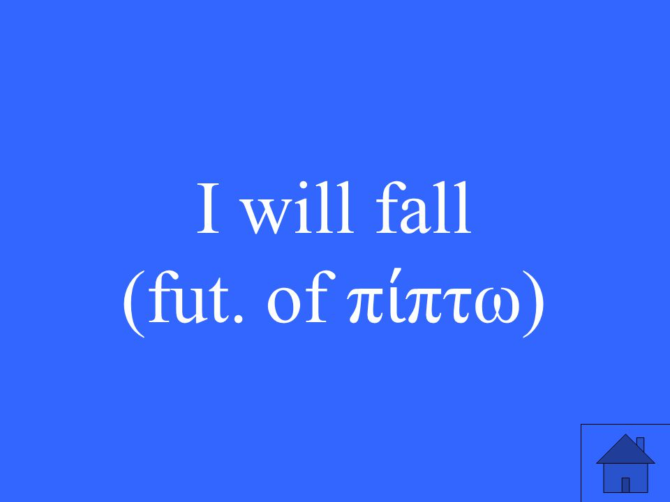 I will fall (fut. of π ί πτω )