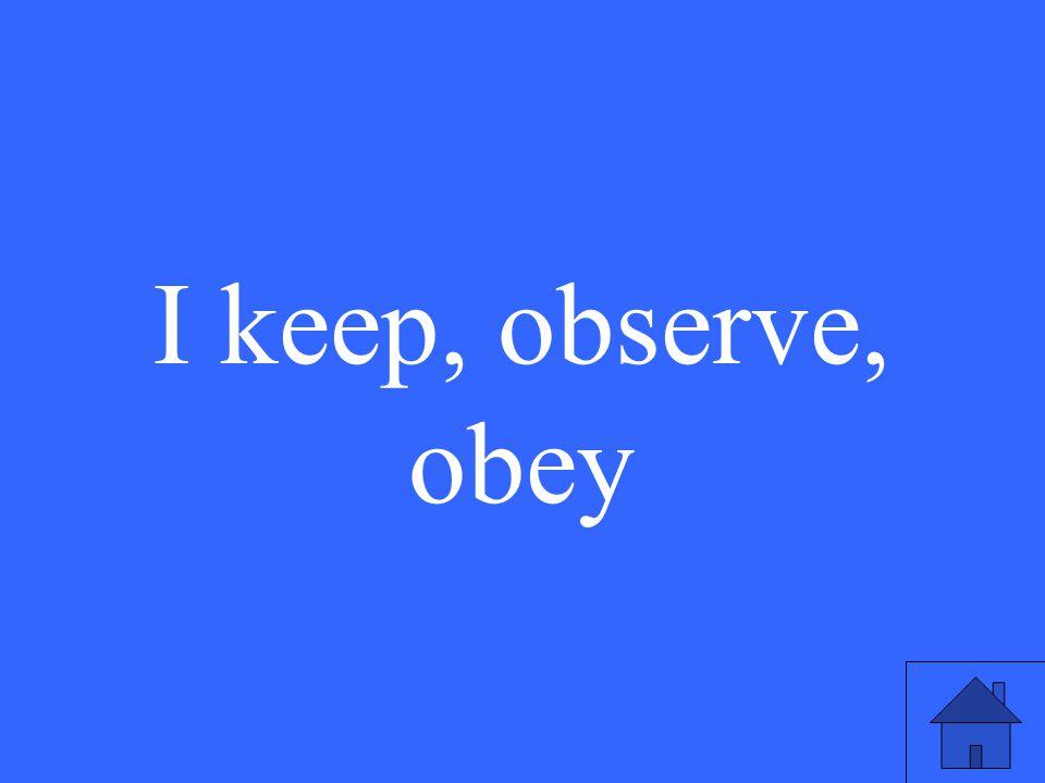 I keep, observe, obey