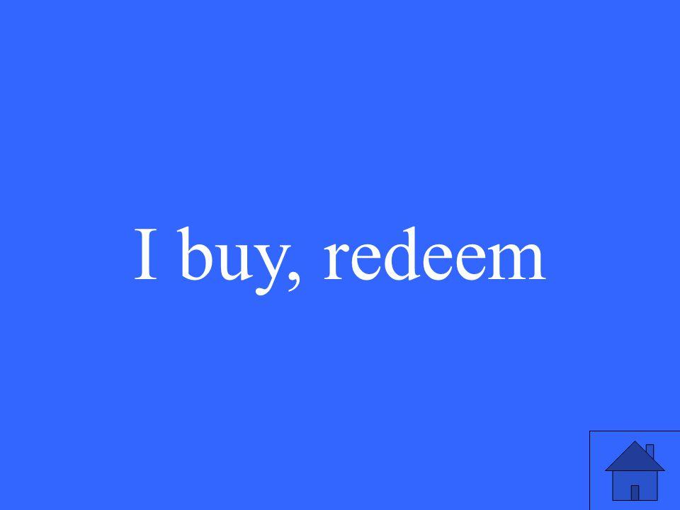 I buy, redeem