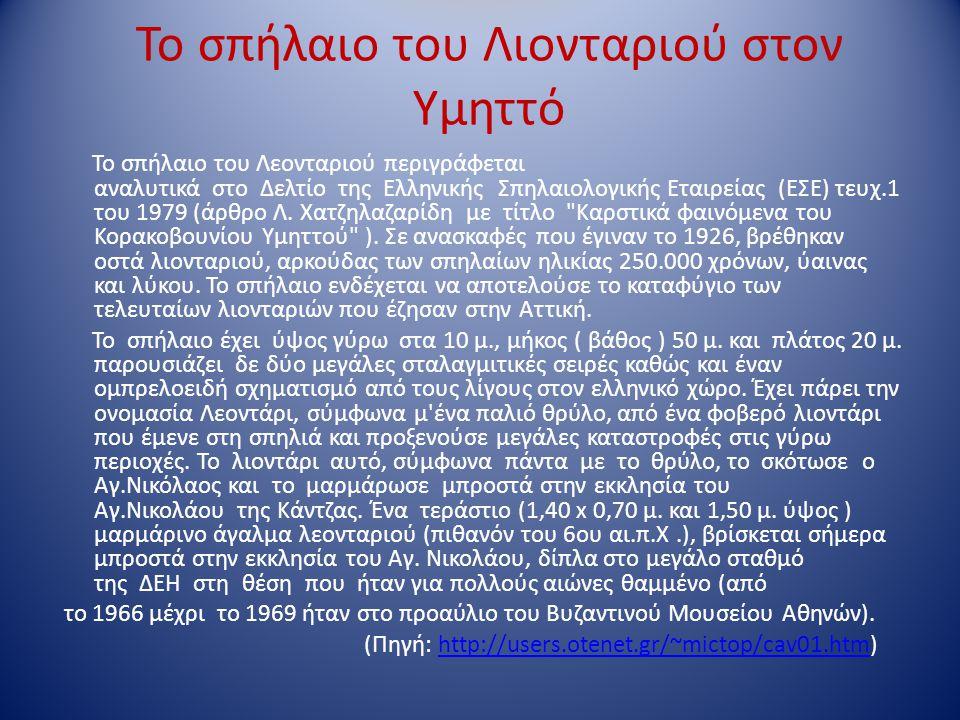 Το σπήλαιο του Λιονταριού στον Υμηττό Το σπήλαιο του Λεονταριού περιγράφεται αναλυτικά στο Δελτίο της Ελληνικής Σπηλαιολογικής Εταιρείας (ΕΣΕ) τευχ.1 του 1979 (άρθρο Λ.