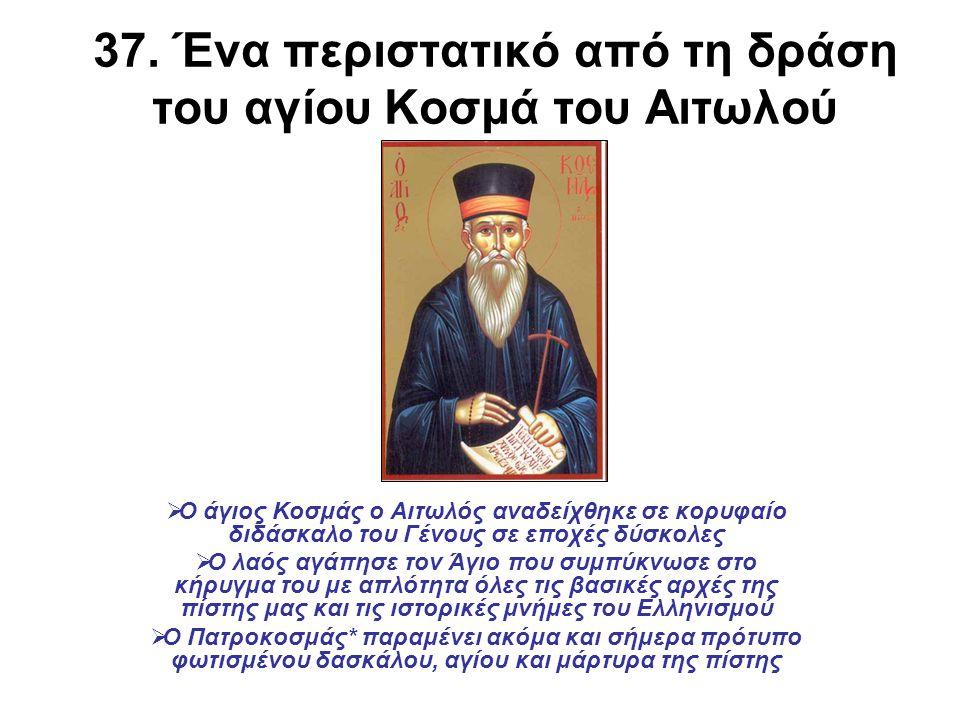 37. Ένα περιστατικό από τη δράση του αγίου Κοσμά του Αιτωλού  Ο άγιος Κοσμάς ο Αιτωλός αναδείχθηκε σε κορυφαίο διδάσκαλο του Γένους σε εποχές δύσκολε