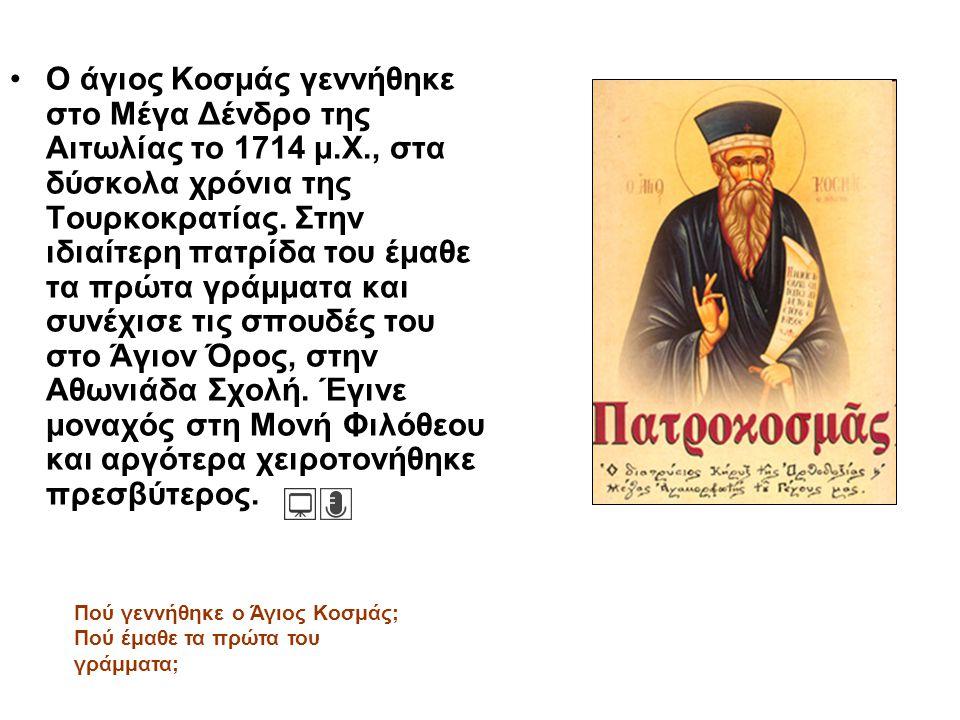 Ο άγιος Κοσμάς γεννήθηκε στο Μέγα Δένδρο της Αιτωλίας το 1714 μ.Χ., στα δύσκολα χρόνια της Τουρκοκρατίας. Στην ιδιαίτερη πατρίδα του έμαθε τα πρώτα γρ