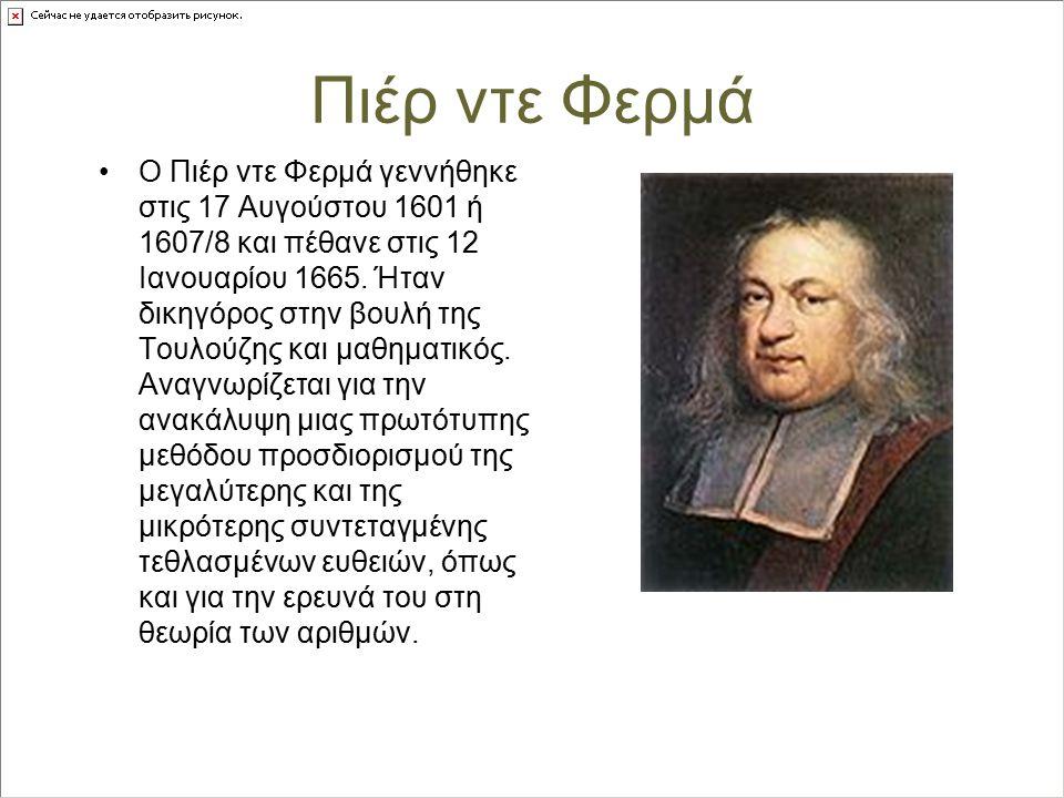 Πιέρ ντε Φερμά Ο Πιέρ ντε Φερμά γεννήθηκε στις 17 Αυγούστου 1601 ή 1607/8 και πέθανε στις 12 Ιανουαρίου 1665. Ήταν δικηγόρος στην βουλή της Τουλούζης