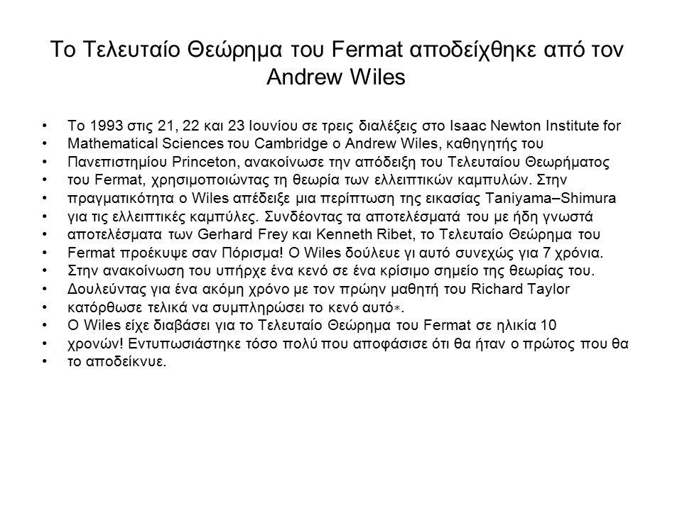 Το Τελευταίο Θεώρημα του Fermat αποδείχθηκε από τον Andrew Wiles To 1993 στις 21, 22 και 23 Ιουνίου σε τρεις διαλέξεις στο Isaac Newton Institute for Mathematical Sciences του Cambridge ο Andrew Wiles, καθηγητής του Πανεπιστημίου Princeton, ανακοίνωσε την απόδειξη του Τελευταίου Θεωρήματος του Fermat, χρησιμοποιώντας τη θεωρία των ελλειπτικών καμπυλών.