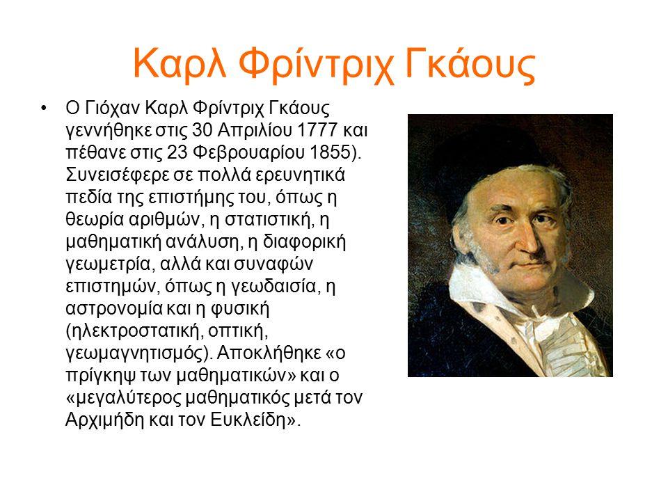 Καρλ Φρίντριχ Γκάους Ο Γιόχαν Καρλ Φρίντριχ Γκάους γεννήθηκε στις 30 Απριλίου 1777 και πέθανε στις 23 Φεβρουαρίου 1855). Συνεισέφερε σε πολλά ερευνητι