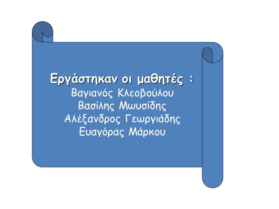 Εργάστηκαν οι μαθητές : Βαγιανός Κλεοβούλου Βασίλης Μωυσίδης Αλέξανδρος Γεωργιάδης Ευαγόρας Μάρκου
