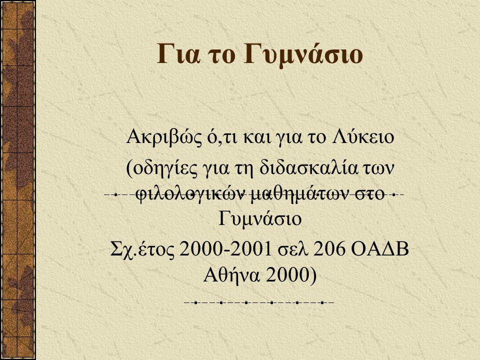 Για το Γυμνάσιο Ακριβώς ό,τι και για το Λύκειο (οδηγίες για τη διδασκαλία των φιλολογικών μαθημάτων στο Γυμνάσιο Σχ.έτος 2000-2001 σελ 206 ΟΑΔΒ Αθήνα 2000)