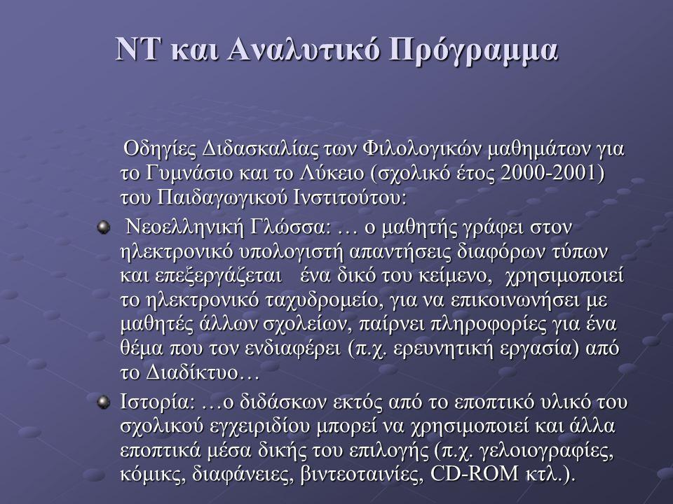 ΝΤ και Αναλυτικό Πρόγραμμα Οδηγίες Διδασκαλίας των Φιλολογικών μαθημάτων για το Γυμνάσιο και το Λύκειο (σχολικό έτος 2000-2001) του Παιδαγωγικού Ινστιτούτου: Οδηγίες Διδασκαλίας των Φιλολογικών μαθημάτων για το Γυμνάσιο και το Λύκειο (σχολικό έτος 2000-2001) του Παιδαγωγικού Ινστιτούτου: Νεοελληνική Γλώσσα: … ο μαθητής γράφει στον ηλεκτρονικό υπολογιστή απαντήσεις διαφόρων τύπων και επεξεργάζεται ένα δικό του κείμενο, χρησιμοποιεί το ηλεκτρονικό ταχυδρομείο, για να επικοινωνήσει με μαθητές άλλων σχολείων, παίρνει πληροφορίες για ένα θέμα που τον ενδιαφέρει (π.χ.