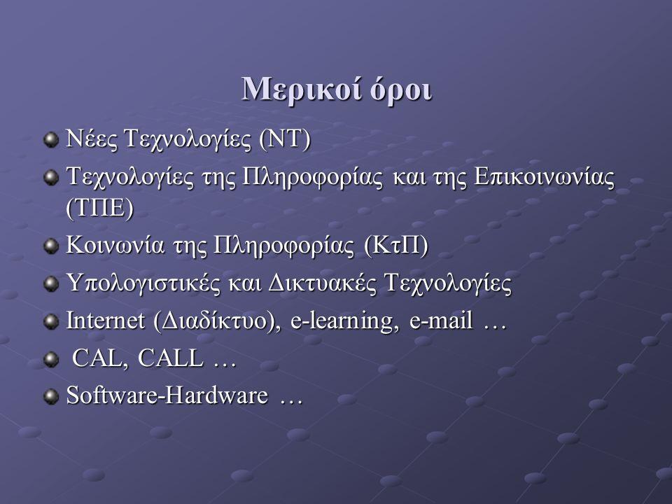 Μερικοί όροι Νέες Τεχνολογίες (ΝΤ) Τεχνολογίες της Πληροφορίας και της Επικοινωνίας (ΤΠΕ) Κοινωνία της Πληροφορίας (ΚτΠ) Υπολογιστικές και Δικτυακές Τεχνολογίες Internet (Διαδίκτυο), e-learning, e-mail … CAL, CALL … CAL, CALL … Software-Hardware …