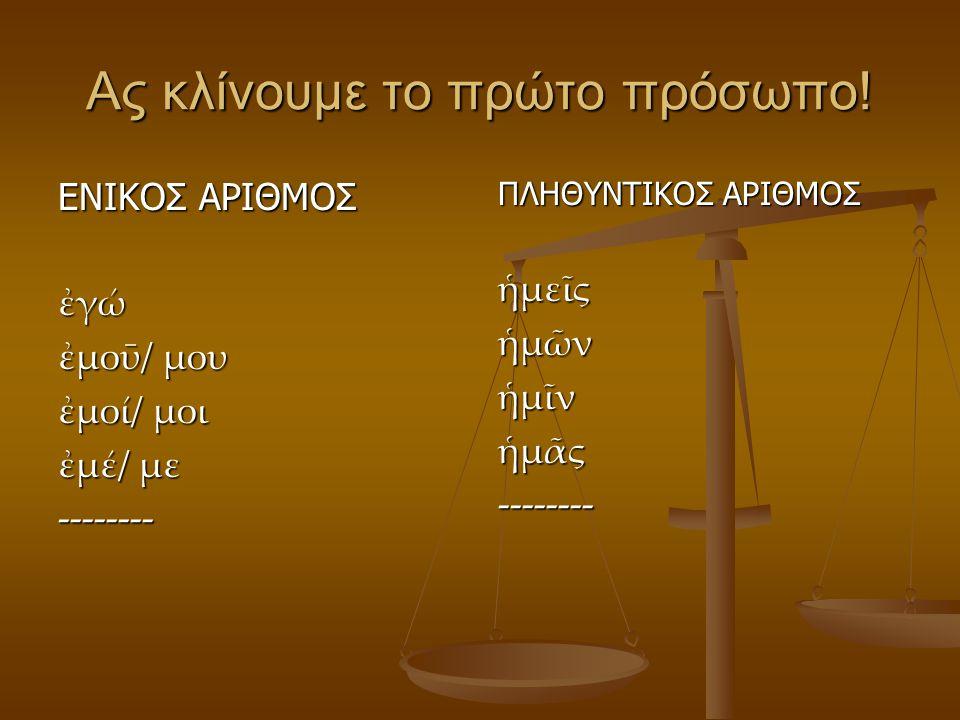 Ας κλίνουμε το πρώτο πρόσωπο! ΕΝΙΚΟΣ ΑΡΙΘΜΟΣ ἐγώ ἐμοῡ/ μου ἐμοί/ μοι ἐμέ/ με -------- ΠΛΗΘΥΝΤΙΚΟΣ ΑΡΙΘΜΟΣ ἡμεῖς ἡμῶν ἡμῖν ἡμᾶς --------