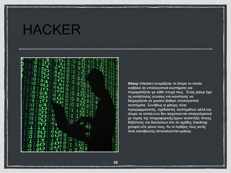 HACKER Χάκερ (Hacker) ονομάζεται το άτομο το οποίο εισβάλει σε υπολογιστικά συστήματα και πειραματίζεται με κάθε πτυχή τους. Ένας χάκερ έχει τις κατάλ