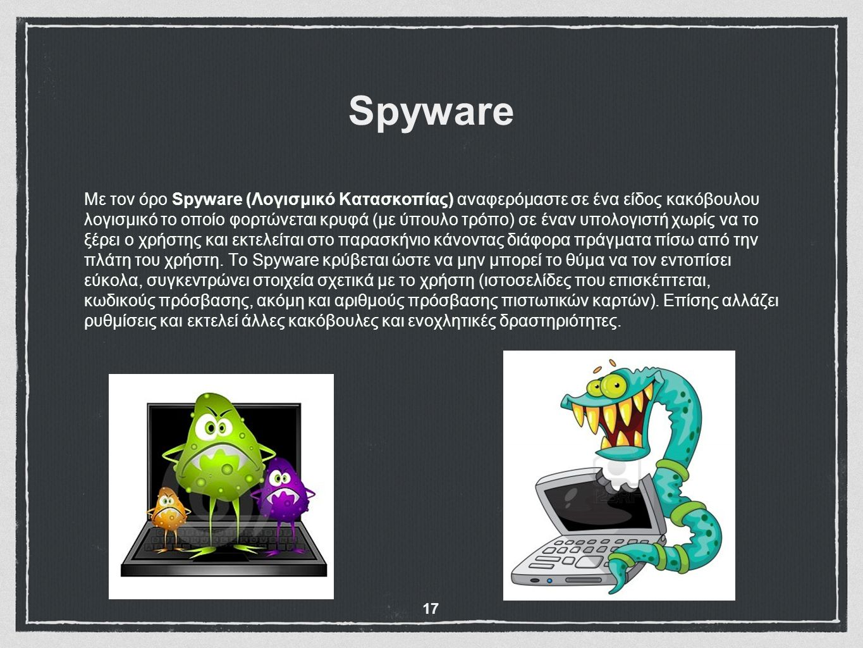 Spyware Με τον όρο Spyware (Λογισμικό Κατασκοπίας) αναφερόμαστε σε ένα είδος κακόβουλου λογισμικό το οποίο φορτώνεται κρυφά (με ύπουλο τρόπο) σε έναν