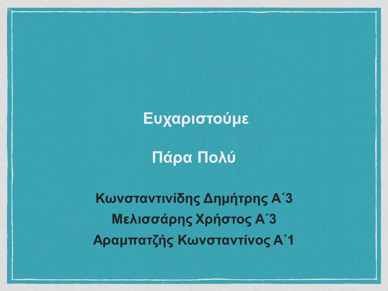 Κωνσταντινίδης Δημήτρης Α΄3 Μελισσάρης Χρήστος Α΄3 Αραμπατζής Κωνσταντίνος Α΄1 Ευχαριστούμε Πάρα Πολύ