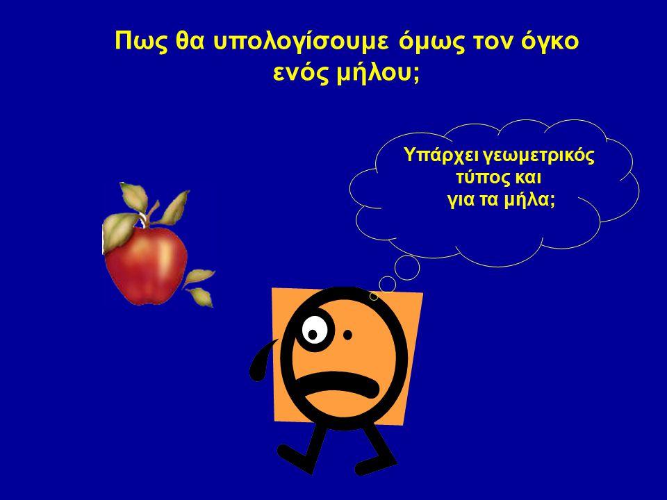Πως θα υπολογίσουμε όμως τον όγκο ενός μήλου; Υπάρχει γεωμετρικός τύπος και για τα μήλα;