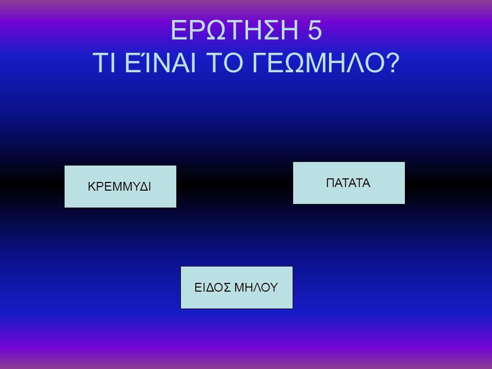 ΕΡΩΤΗΣΗ 5 ΤΙ ΕΊΝΑΙ ΤΟ ΓΕΩΜΗΛΟ? ΚΡΕΜΜΥΔΙ ΕΙΔΟΣ ΜΗΛΟΥ ΠΑΤΑΤΑ