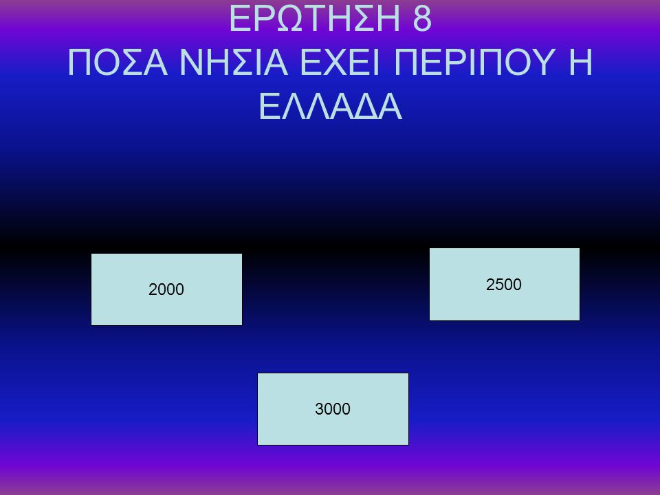ΕΡΩΤΗΣΗ 8 ΠΟΣΑ ΝΗΣΙΑ ΕΧΕΙ ΠΕΡΙΠΟΥ Η ΕΛΛΑΔΑ 2000 3000 2500