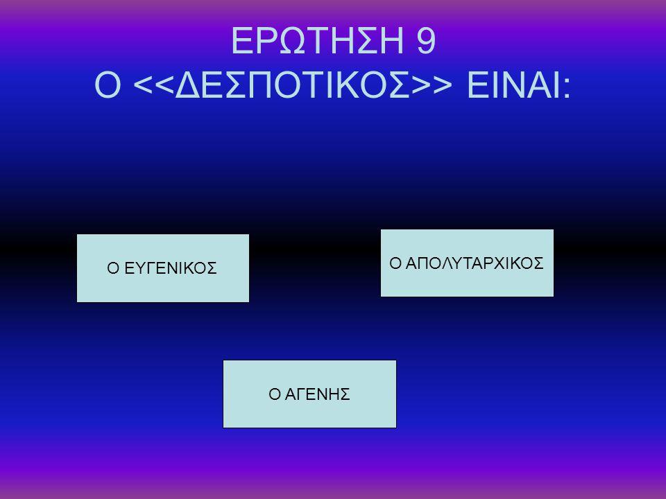 ΕΡΩΤΗΣΗ 9 Ο > ΕΙΝΑΙ: Ο ΕΥΓΕΝΙΚΟΣ Ο ΑΓΕΝΗΣ Ο ΑΠΟΛΥΤΑΡΧΙΚΟΣ