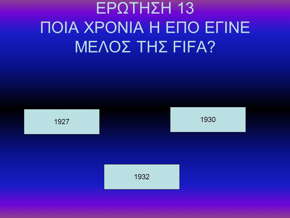 ΕΡΩΤΗΣΗ 13 ΠΟΙΑ ΧΡΟΝΙΑ Η ΕΠΟ ΕΓΙΝΕ ΜΕΛΟΣ ΤΗΣ FIFA? 1927 1932 1930