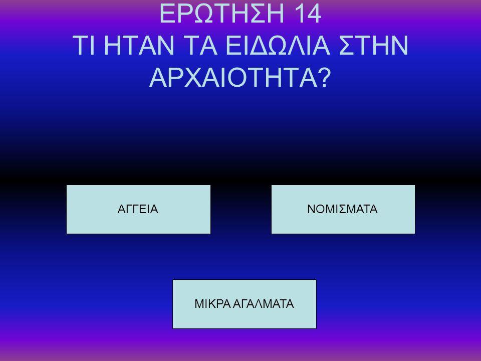 ΕΡΩΤΗΣΗ 14 ΤΙ ΗΤΑΝ ΤΑ ΕΙΔΩΛΙΑ ΣΤΗΝ ΑΡΧΑΙΟΤΗΤΑ? ΑΓΓΕΙΑ ΜΙΚΡΑ ΑΓΑΛΜΑΤΑ ΝΟΜΙΣΜΑΤΑ