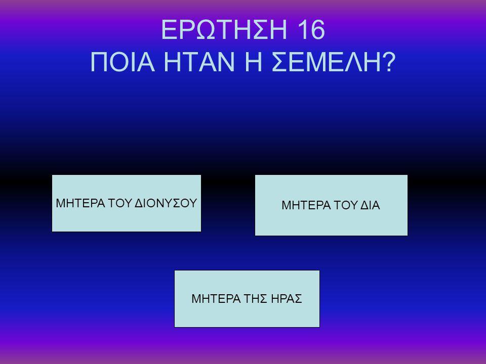 ΕΡΩΤΗΣΗ 16 ΠΟΙΑ ΗΤΑΝ Η ΣΕΜΕΛΗ? ΜΗΤΕΡΑ ΤΟΥ ΔΙΟΝΥΣΟΥ ΜΗΤΕΡΑ ΤΗΣ ΗΡΑΣ ΜΗΤΕΡΑ ΤΟΥ ΔΙΑ