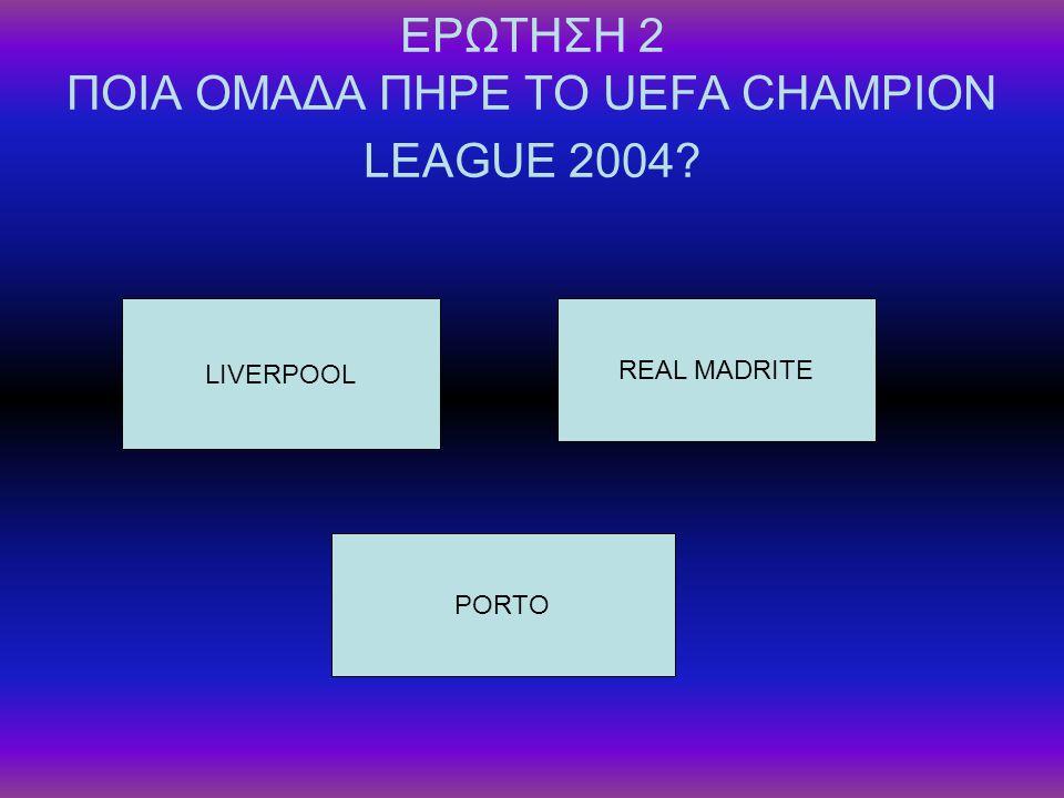 ΕΡΩΤΗΣΗ 2 ΠΟΙΑ ΟΜΑΔΑ ΠΗΡΕ ΤΟ UEFA CHAMPION LEAGUE 2004? LIVERPOOL REAL MADRITE PORTO