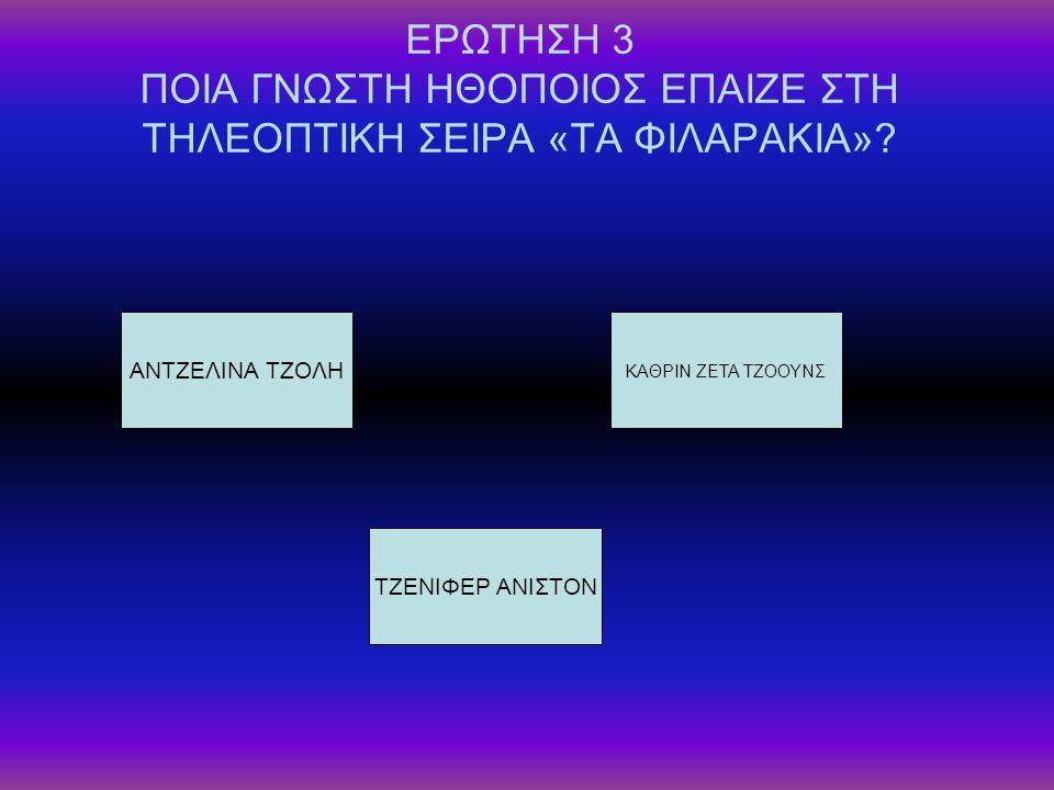 ΕΡΩΤΗΣΗ 3 ΠΟΙΑ ΓΝΩΣΤΗ ΗΘΟΠΟΙΟΣ ΕΠΑΙΖΕ ΣΤΗ ΤΗΛΕΟΠΤΙΚΗ ΣΕΙΡΑ «ΤΑ ΦΙΛΑΡΑΚΙΑ»? ΑΝΤΖΕΛΙΝΑ ΤΖΟΛΗ ΤΖΕΝΙΦΕΡ ΑΝΙΣΤΟΝ ΚΑΘΡΙΝ ΖΕΤΑ ΤΖΟΟΥΝΣ