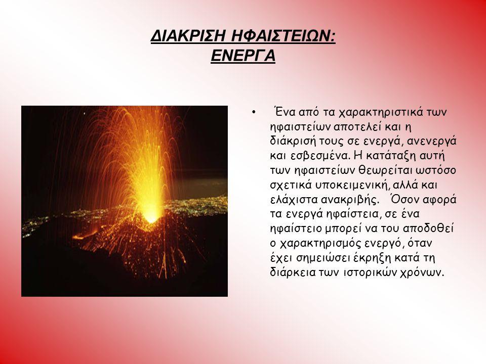 ΔΙΑΚΡΙΣΗ ΗΦΑΙΣΤΕΙΩΝ: ΕΝΕΡΓΑ Ένα από τα χαρακτηριστικά των ηφαιστείων αποτελεί και η διάκρισή τους σε ενεργά, ανενεργά και εσβεσμένα. Η κατάταξη αυτή τ