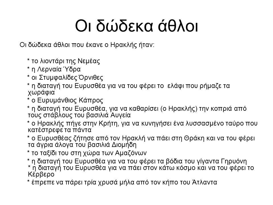 Οι δώδεκα άθλοι Οι δώδεκα άθλοι που έκανε ο Ηρακλής ήταν: * το λιοντάρι της Νεμέας * η Λερναία Ύδρα * οι Στυμφαλίδες Όρνιθες * η διαταγή του Ευρυσθέα
