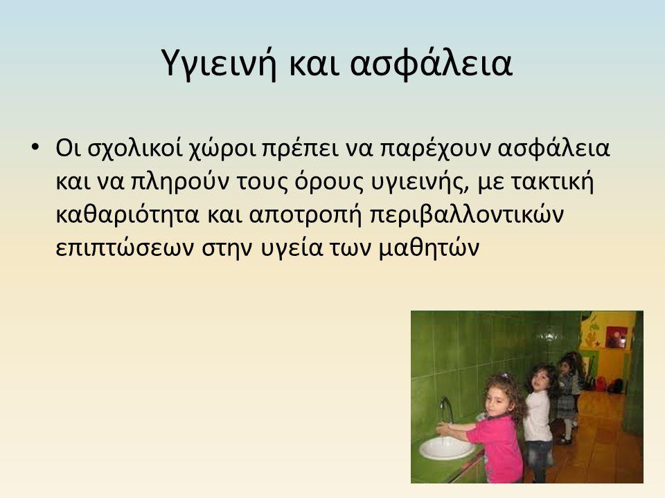 Υγιεινή και ασφάλεια Οι σχολικοί χώροι πρέπει να παρέχουν ασφάλεια και να πληρούν τους όρους υγιεινής, με τακτική καθαριότητα και αποτροπή περιβαλλοντ