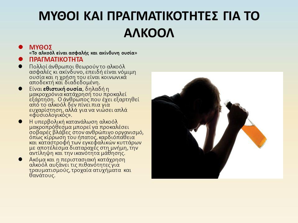 ΜΥΘΟΙ ΚΑΙ ΠΡΑΓΜΑΤΙΚΟΤΗΤΕΣ ΓΙΑ ΤΟ ΑΛΚΟΟΛ ΜΥΘΟΣ «Το αλκοόλ είναι ασφαλής και ακίνδυνη ουσία» ΠΡΑΓΜΑΤΙΚΟΤΗΤΑ Πολλοί άνθρωποι θεωρούν το αλκοόλ ασφαλές κι