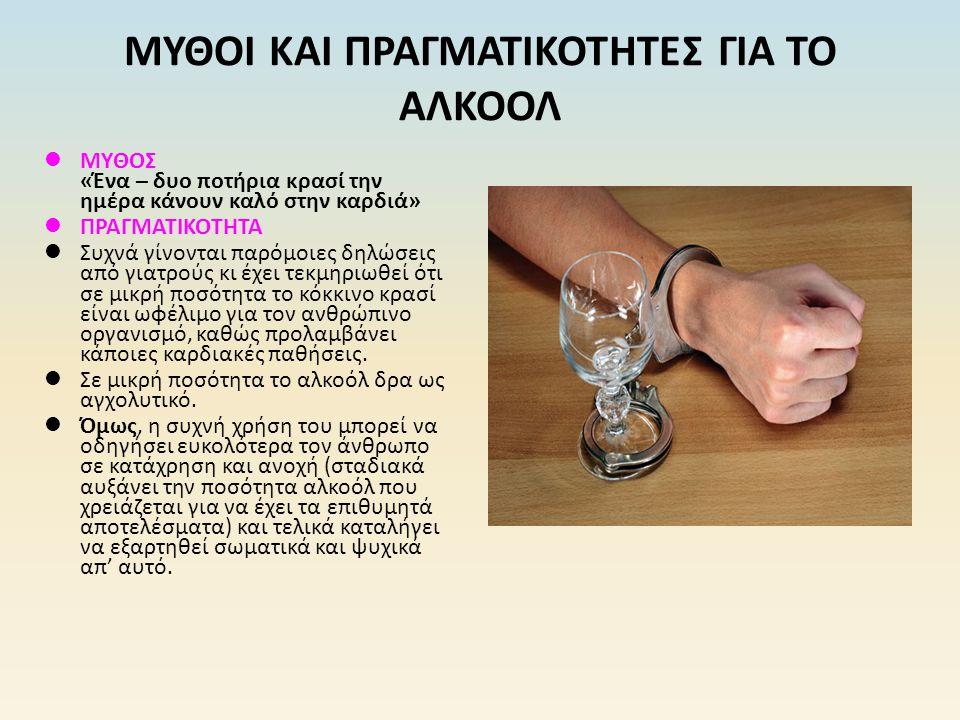 ΜΥΘΟΣ «Ένα – δυο ποτήρια κρασί την ημέρα κάνουν καλό στην καρδιά» ΠΡΑΓΜΑΤΙΚΟΤΗΤΑ Συχνά γίνονται παρόμοιες δηλώσεις από γιατρούς κι έχει τεκμηριωθεί ότ