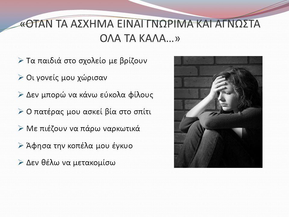 «ΟΤΑΝ ΤΑ ΑΣΧΗΜΑ ΕΙΝΑΙ ΓΝΩΡΙΜΑ ΚΑΙ ΑΓΝΩΣΤΑ ΟΛΑ ΤΑ ΚΑΛΑ…»  Τα παιδιά στο σχολείο με βρίζουν  Οι γονείς μου χώρισαν  Δεν μπορώ να κάνω εύκολα φίλους 