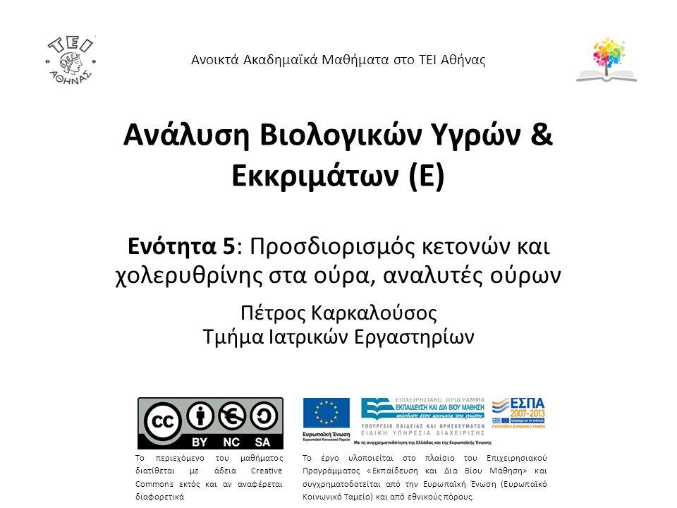 Ανάλυση Βιολογικών Υγρών & Εκκριμάτων (Ε) Ενότητα 5: Προσδιορισμός κετονών και χολερυθρίνης στα ούρα, αναλυτές ούρων Πέτρος Καρκαλούσος Τμήμα Ιατρικών Εργαστηρίων Ανοικτά Ακαδημαϊκά Μαθήματα στο ΤΕΙ Αθήνας Το περιεχόμενο του μαθήματος διατίθεται με άδεια Creative Commons εκτός και αν αναφέρεται διαφορετικά Το έργο υλοποιείται στο πλαίσιο του Επιχειρησιακού Προγράμματος «Εκπαίδευση και Δια Βίου Μάθηση» και συγχρηματοδοτείται από την Ευρωπαϊκή Ένωση (Ευρωπαϊκό Κοινωνικό Ταμείο) και από εθνικούς πόρους.