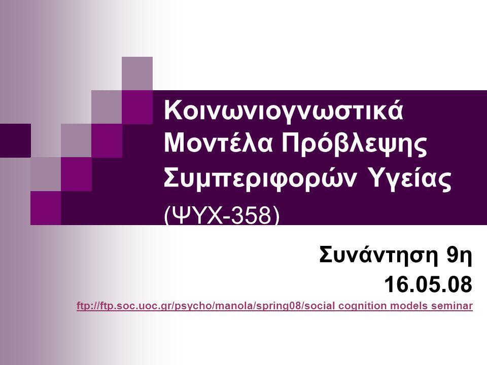 Κοινωνιογνωστικά Μοντέλα Πρόβλεψης Συμπεριφορών Υγείας (ΨΥΧ-358) Συνάντηση 9η 16.05.08 ftp://ftp.soc.uoc.gr/psycho/manola/spring08/socialftp://ftp.soc.uoc.gr/psycho/manola/spring08/social cognition models seminar