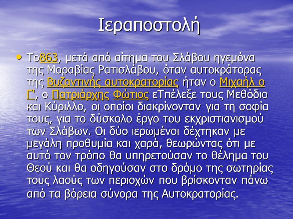 Ιεραποστολή Ιεραποστολή Το863, μετά από αίτημα του Σλάβου ηγεμόνα της Μοραβίας Ρατισλάβου, όταν αυτοκράτορας της Βυζαντινής αυτοκρατορίας ήταν ο Μιχαήλ ο Γ , ο Πατριάρχης Φώτιος εΤπέλεξε τους Μεθόδιο και Κύριλλο, οι οποίοι διακρίνονταν για τη σοφία τους, για το δύσκολο έργο του εκχριστιανισμού των Σλάβων.