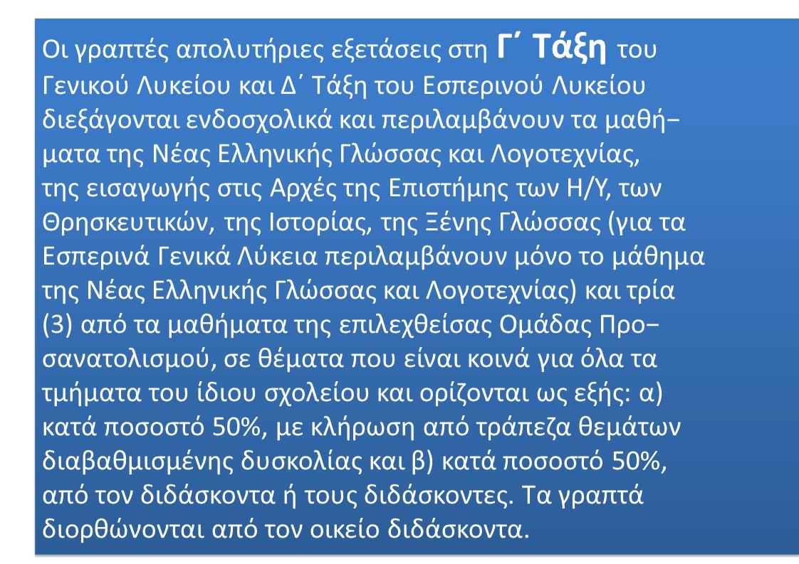 Οι γραπτές απολυτήριες εξετάσεις στη Γ΄ Τάξη του Γενικού Λυκείου και Δ΄ Τάξη του Εσπερινού Λυκείου διεξάγονται ενδοσχολικά και περιλαμβάνουν τα μαθή− ματα της Νέας Ελληνικής Γλώσσας και Λογοτεχνίας, της εισαγωγής στις Αρχές της Επιστήμης των Η/Υ, των Θρησκευτικών, της Ιστορίας, της Ξένης Γλώσσας (για τα Εσπερινά Γενικά Λύκεια περιλαμβάνουν μόνο το μάθημα της Νέας Ελληνικής Γλώσσας και Λογοτεχνίας) και τρία (3) από τα μαθήματα της επιλεχθείσας Ομάδας Προ− σανατολισμού, σε θέματα που είναι κοινά για όλα τα τμήματα του ίδιου σχολείου και ορίζονται ως εξής: α) κατά ποσοστό 50%, με κλήρωση από τράπεζα θεμάτων διαβαθμισμένης δυσκολίας και β) κατά ποσοστό 50%, από τον διδάσκοντα ή τους διδάσκοντες.