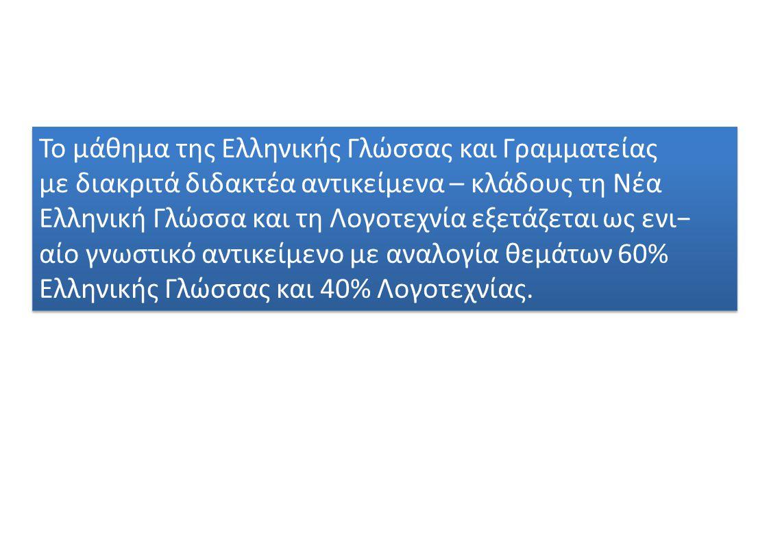 Το μάθημα της Ελληνικής Γλώσσας και Γραμματείας με διακριτά διδακτέα αντικείμενα – κλάδους τη Νέα Ελληνική Γλώσσα και τη Λογοτεχνία εξετάζεται ως ενι− αίο γνωστικό αντικείμενο με αναλογία θεμάτων 60% Ελληνικής Γλώσσας και 40% Λογοτεχνίας.